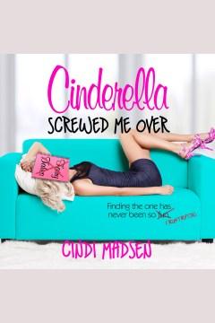 Cinderella screwed me over [electronic resource] / Cindi Madsen.