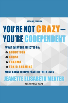 You're not crazy - you're codependent : what everyone affected by addiction, abuse, trauma, toxic shaming must know to have peace in their lives [electronic resource] / Jeanette Elisabeth Menter.
