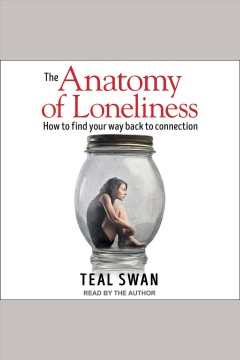 The anatomy of loneliness : how to find your way back to connection [electronic resource] / Teal Swan.