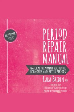Period repair manual : natural treatment for better hormones and better periods [electronic resource] / Lara Briden, ND.