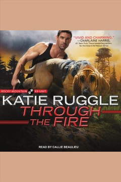 Through the Fire : Rocky Mountain K9 Unit Series, Book 4 [electronic resource] / Katie Ruggle.