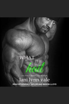 What the hail [electronic resource] / Lani Lynn Vale.