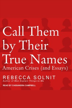 Call them by their true names : American crises (and essays) [electronic resource] / Rebecca Solnit.