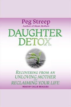 Daughter detox : recovering from an unloving mother and reclaiming your life [electronic resource] / Peg Streep.