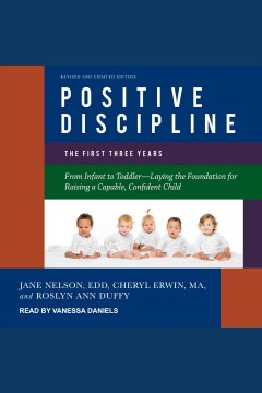 Positive discipline : the first three years, revised and updated edition [electronic resource] / Jane Nelsen, Cheryl Erwin and Roslyn Ann Duffy.