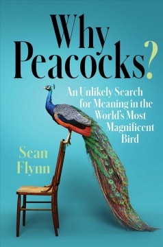 Why peacocks? : an unlikely search for meaning in the world's most magnificent bird