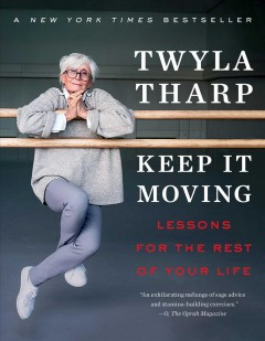 Keep it moving lessons for the rest of your life / Twyla Tharp.