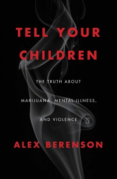 Tell your children : the truth about marijuana, mental illness, and violence / Alex Berenson.