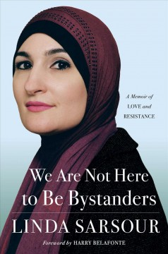 We are not here to be bystanders : a memoir of love and resistance / Linda Sarsour ; foreword by Harry Belafonte