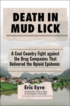 Death in Mud Lick : a coal country fight against the drug companies that delivered the opioid epidemic / Eric Eyre.