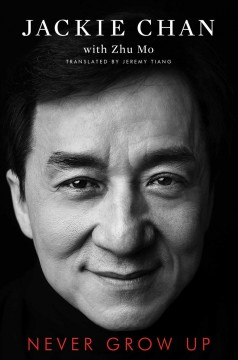 Never grow up / Jackie Chan with Zhu Mo ; translated by Jeremy Tiang.