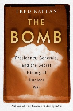 The Bomb : Presidents, Generals, and the Secret History of Nuclear War