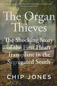 The Organ Thieves : The Shocking Story of the First Heart Transplant in the Segregated South