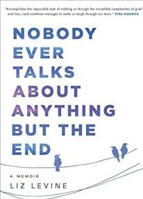 Nobody Ever Talks About Anything but the End : A Memoir