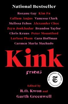 Kink : stories / edited by R.O. Kwon & Garth Greenwell.