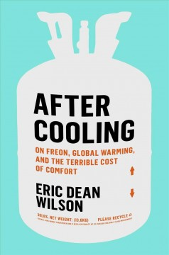 After cooling : on Freon, global warming, and the terrible cost of comfort / Eric Dean Wilson.