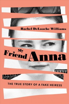 My friend Anna : the true story of the fake heiress / Rachel DeLoache Williams.