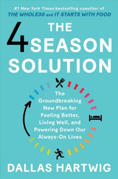 The 4 season solution : the groundbreaking new plan for feeling better, living well, and powering down our always-on lives / Dallas Hartwig.
