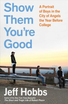 Show them you're good : a portrait of boys in the City of Angels the year before college / Jeff Hobbs.