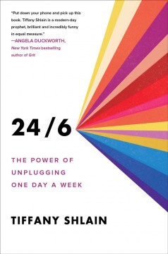 24/6 : the power of unplugging one day a week / Tiffany Shlain.
