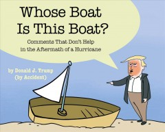 Whose boat is this boat? : comments that don't help in the aftermath of a hurricane / by Donald J. Trump (by accident) ; illustrations by Andro Buneta and John Henry.