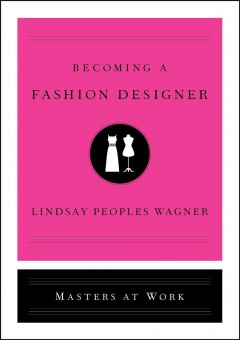 Becoming a fashion designer : masters at work / Lindsay Peoples Wagner.