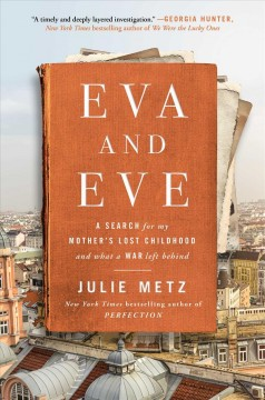 Eva and Eve : a search for my mother's lost childhood and what a war left behind / Julie Metz.