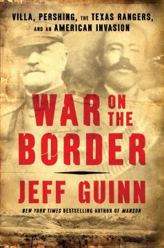 War on the border : Villa, Pershing, the Texas Rangers, and an American invasion / Jeff Guinn.