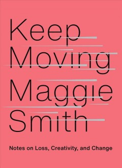 Keep moving notes on loss, creativity, and change / Maggie Smith.