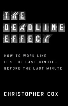 The deadline effect : how to work like it's the last minute--before the last minute / Christopher Cox.