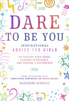 Dare to Be You : Inspirational Advice for Girls on Finding Your Voice, Leading Fearlessly, and Making a Difference