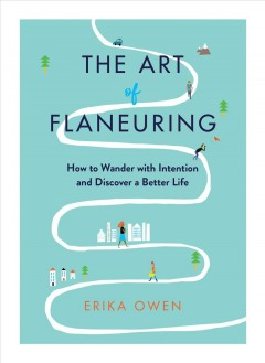 The Art of Flaneuring : How to Get Lost With Intention and Discover a Better Life