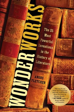 Wonderworks : the 25 most powerful innovations in the history of literature / Angus Fletcher.