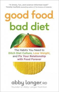 Good food, bad diet : the habits you need to ditch diet culture, lose weight, and fix your relationship with food forever / Abby Langer.