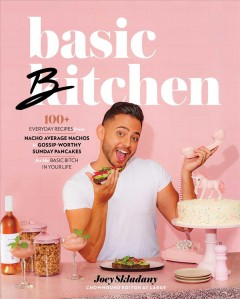 Basic bitchen : 100+ everyday recipes-from nacho average nachos to gossip-worthy sunday pancakes-for the basic bitch in your life