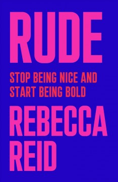 Rude : stop being nice and start being bold / Rebecca Reid.