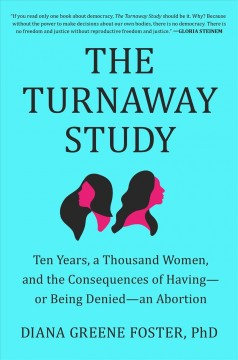 The turnaway study : ten years, a thousand women, and the consequences of having--or being denied--an abortion / Diana Greene Foster, PhD.
