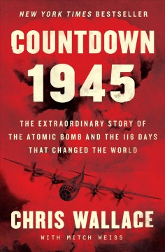 Countdown 1945 : the extraordinary story of the atomic bomb and the 116 days that changed the world  / Chris Wallace ; with Mitch Weiss.