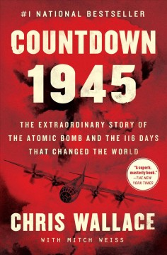 Countdown 1945 the extraordinary story of the atomic bomb at the 116 days that changed the world / Chris Wallace.