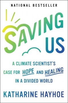 Saving Us : A Climate Scientist's Case for Hope and Healing in a Divided World