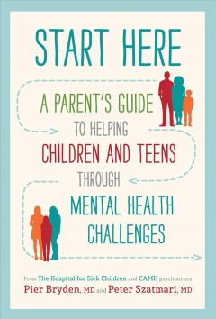 Start Here : A Parent's Guide to Helping Children and Teens Through Mental Health Challenges