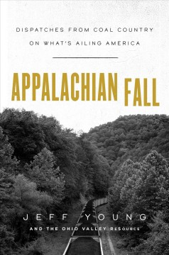 Appalachian fall : dispatches from coal country on what's ailing America / Jeff Young and the Ohio Valley ReSource.