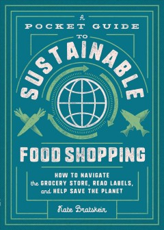 A pocket guide to sustainable food shopping : how to navigate the grocery store, read labels, and help save the planet