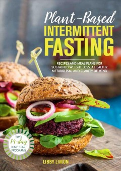 Plant-based Intermittent Fasting : Recipes and Meal Plans for Sustained Weight Loss, a Healthy Metabolism, and Clarity of Mind