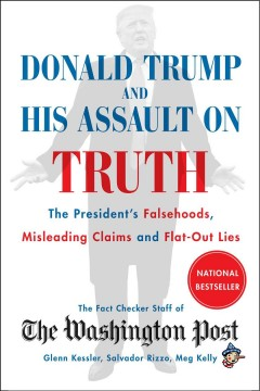 Donald Trump and his assault on truth : the President's falsehoods, misleading claims and flat-out lies / the Washington Post ; Glenn Kessler, editor and chief wrtier of The Washington Post Fact Checker ; Salvador Rizzo, Meg Kelly, reporters for The Fact Checker.