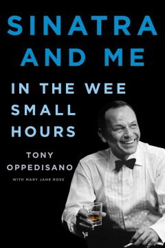Sinatra and me : in the wee small hours / Tony Oppedisano with Mary Jane Ross.