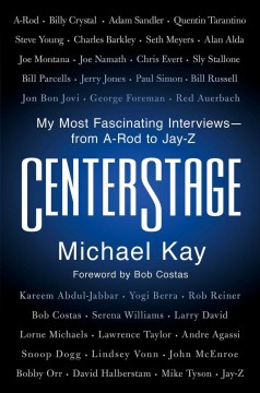 Centerstage : my most fascinating interviews - from A-Rod to Jay-Z / Michael Kay.