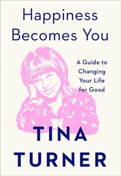 Happiness becomes you : a guide to changing your life for good / Tina Turner ; with Taro Gold and Regula Curti.