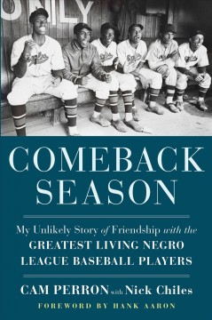 Comeback season : my unlikely story of friendship with the greatest living Negro League baseball players / Cam Perron with Nick Chiles.