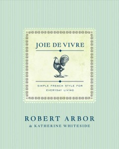 Joie de vivre : simple French style for everyday living / Robert Arbor and Katherine Whiteside ; photographs by Tam Tran.